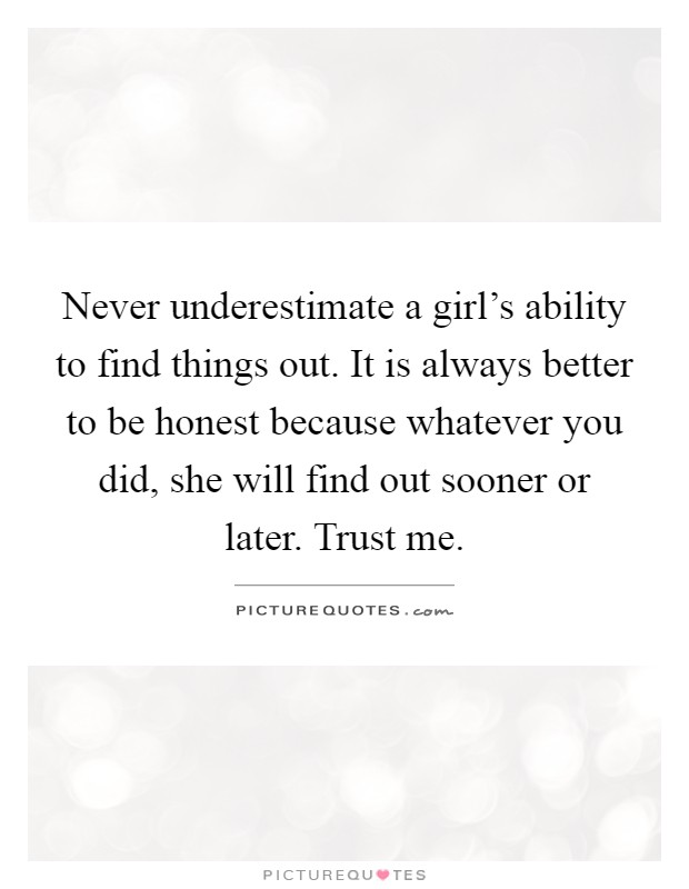 Never underestimate a girl's ability to find things out. It is always better to be honest because whatever you did, she will find out sooner or later. Trust me Picture Quote #1