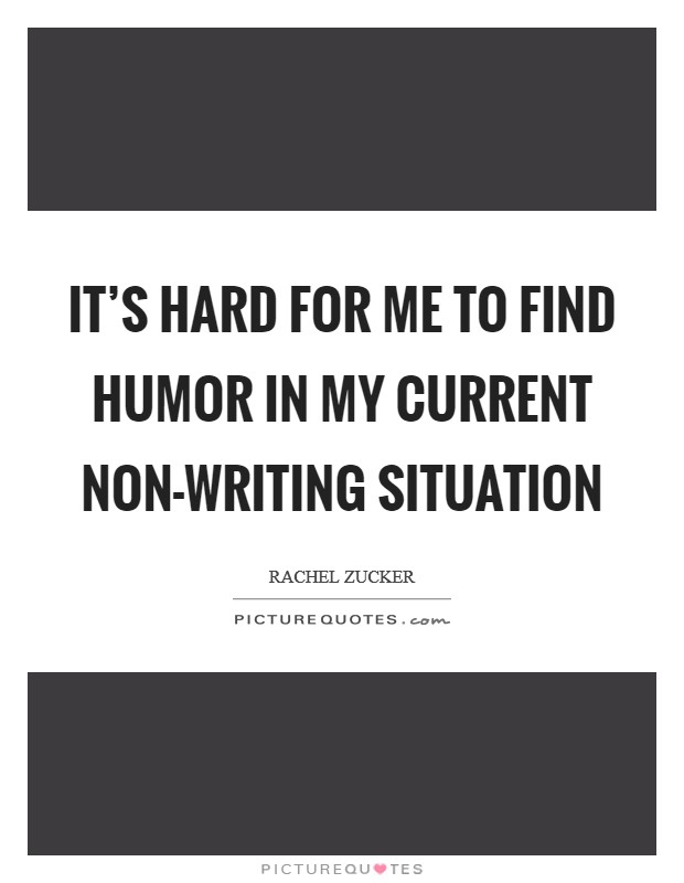It's hard for me to find humor in my current non-writing situation Picture Quote #1