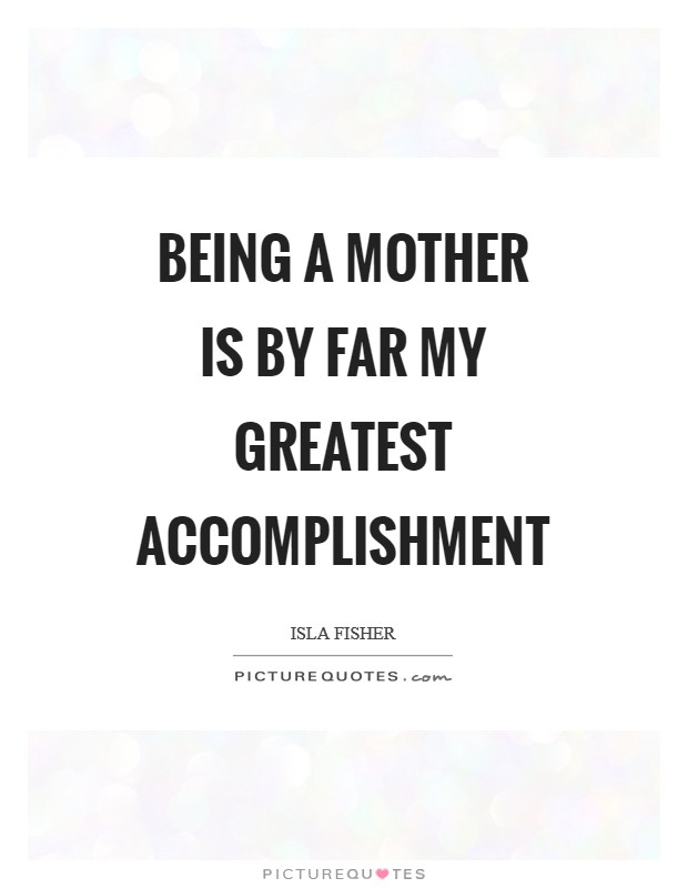 Being a mother is by far my greatest accomplishment Picture Quote #1