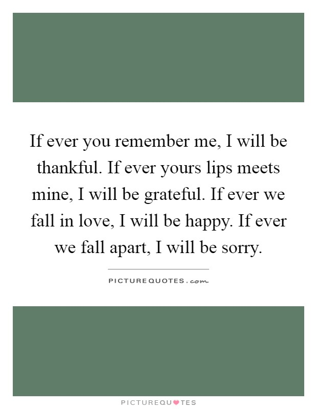 If ever you remember me, I will be thankful. If ever yours lips meets mine, I will be grateful. If ever we fall in love, I will be happy. If ever we fall apart, I will be sorry Picture Quote #1
