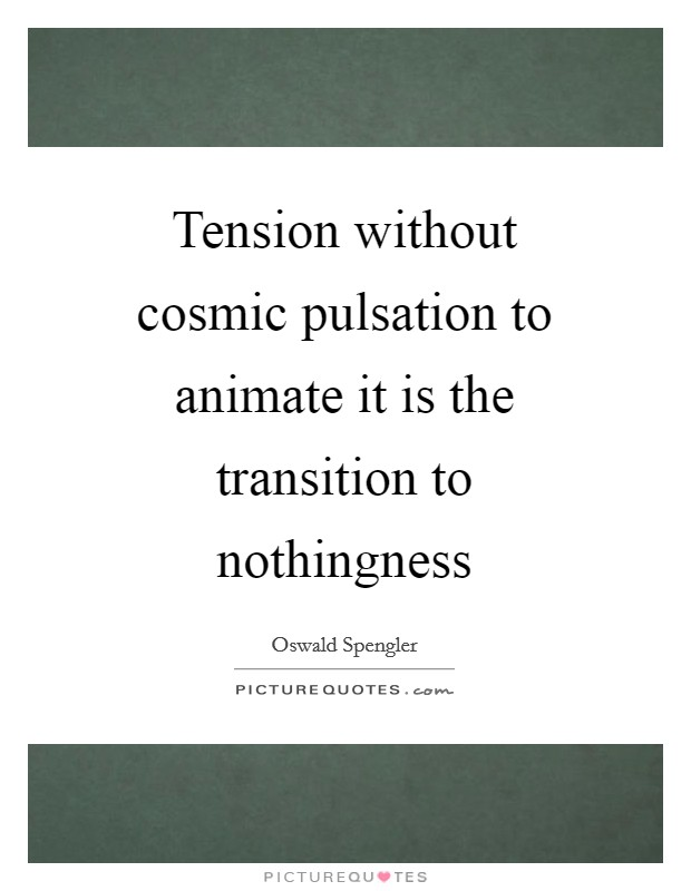 Tension without cosmic pulsation to animate it is the transition to nothingness Picture Quote #1
