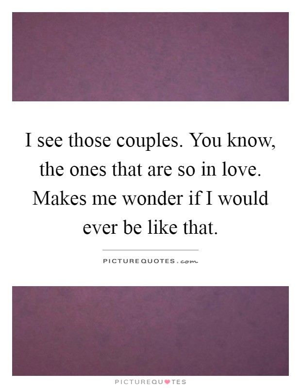 I see those couples. You know, the ones that are so in love. Makes me wonder if I would ever be like that Picture Quote #1