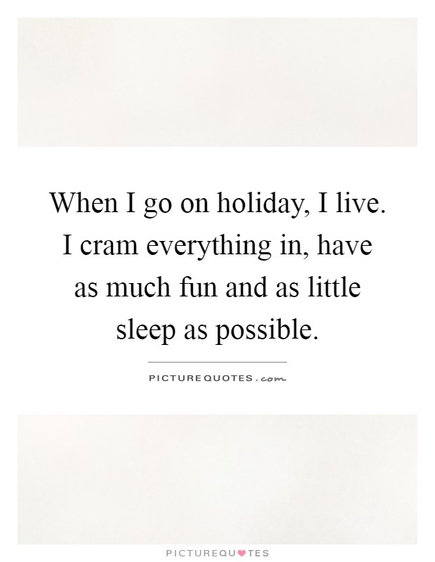 When I go on holiday, I live. I cram everything in, have as much fun and as little sleep as possible Picture Quote #1