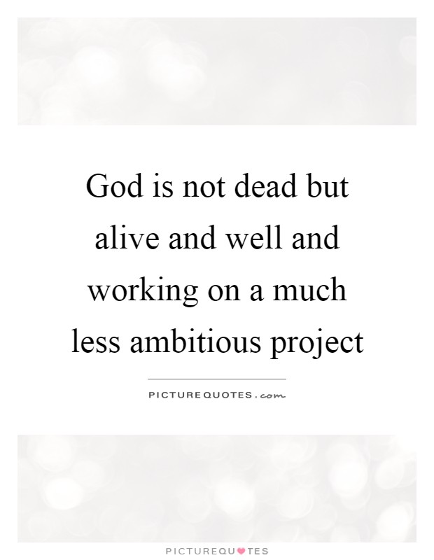 god is not dead but alive and well and working on a much less