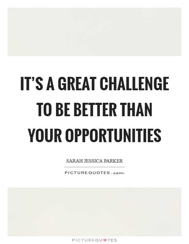It's a great challenge to be better than your opportunities Picture Quote #1