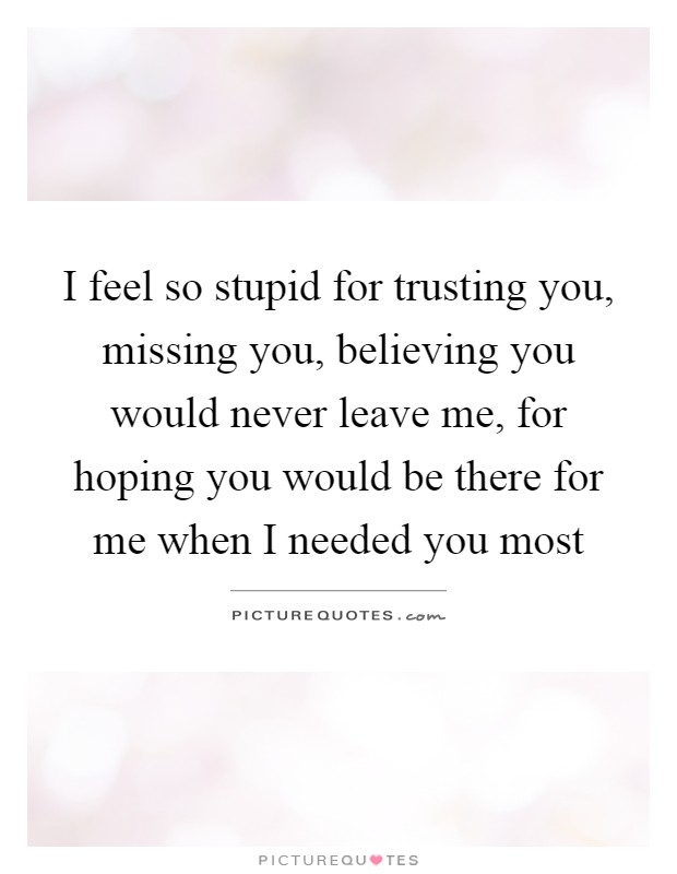 I feel so stupid for trusting you, missing you, believing you would never leave me, for hoping you would be there for me when I needed you most Picture Quote #1