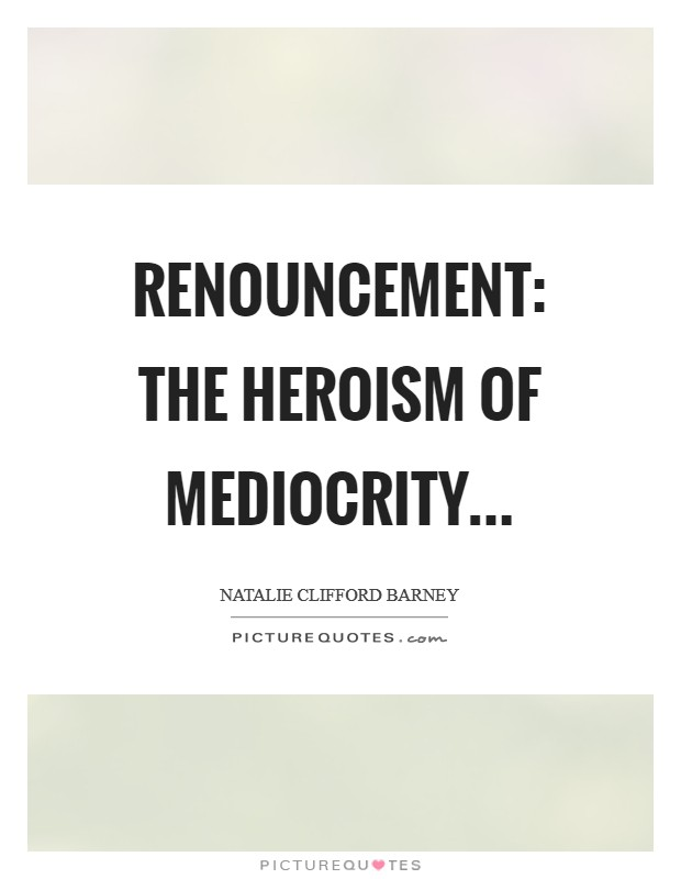 Renouncement: the heroism of mediocrity Picture Quote #1