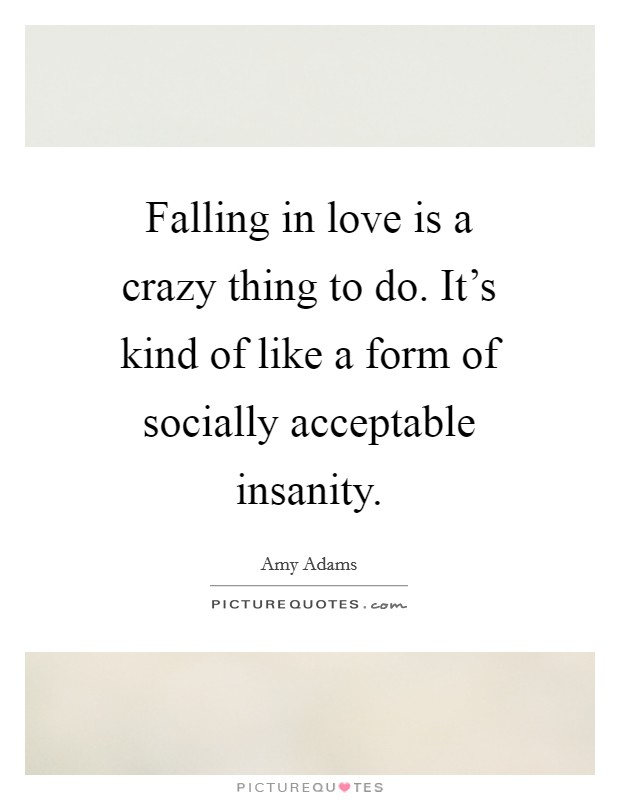 Falling in love is a crazy thing to do. It's kind of like a form of socially acceptable insanity Picture Quote #1