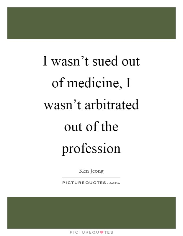 I wasn't sued out of medicine, I wasn't arbitrated out of the profession Picture Quote #1