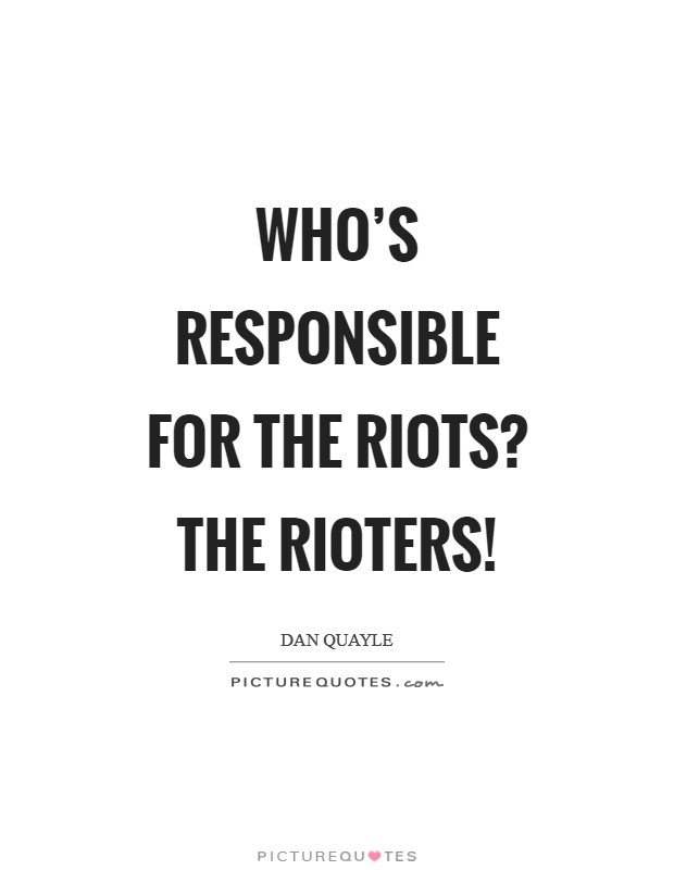 Who's responsible for the riots? The rioters! Picture Quote #1