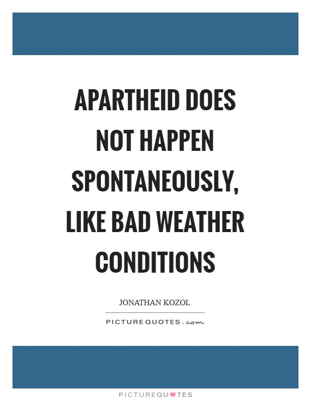 Apartheid does not happen spontaneously, like bad weather conditions Picture Quote #1
