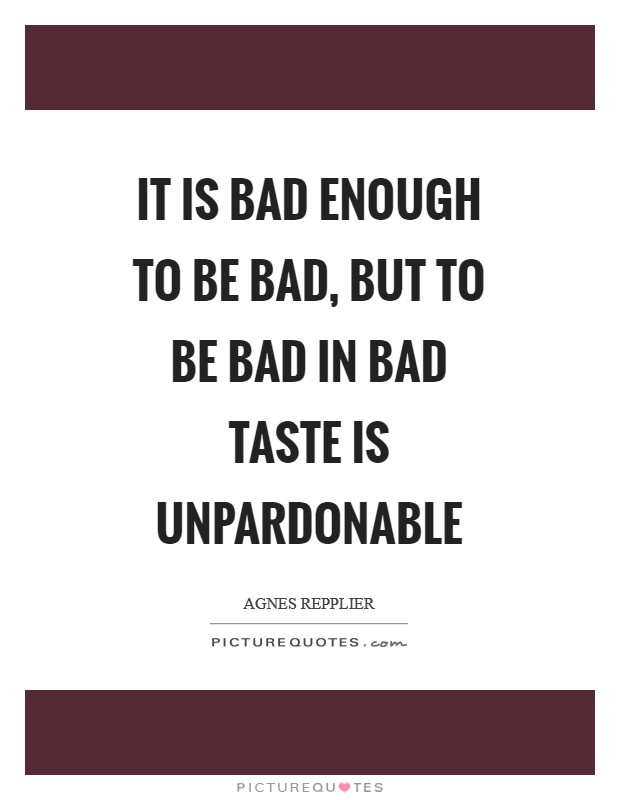 It is bad enough to be bad, but to be bad in bad taste is unpardonable Picture Quote #1