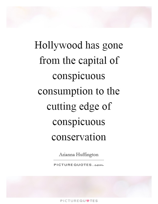 Hollywood has gone from the capital of conspicuous consumption to the cutting edge of conspicuous conservation Picture Quote #1