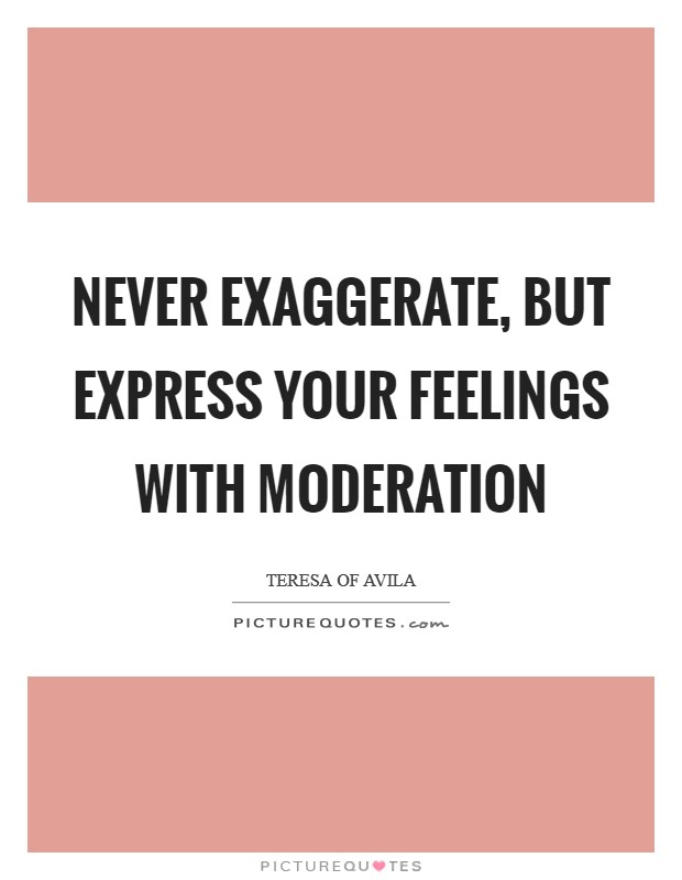 Never exaggerate, but express your feelings with moderation Picture Quote #1