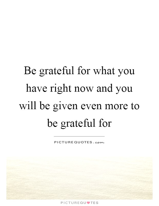 be grateful for what you have Be grateful for the experiences you have had we have experiences each and every moment in our life, some are positive while some are negative we must learn to be grateful for each and every experience as we are learning and growing into a better person for future purposes.