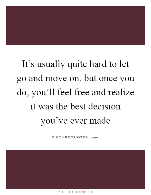 It's usually quite hard to let go and move on, but once you do, you'll feel free and realize it was the best decision you've ever made Picture Quote #1