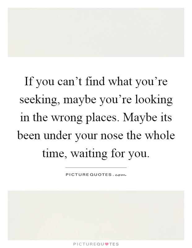If you can't find what you're seeking, maybe you're looking in the wrong places. Maybe its been under your nose the whole time, waiting for you Picture Quote #1