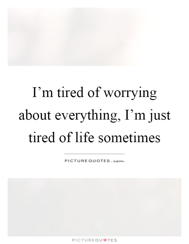 I'm tired of worrying about everything, I'm just tired of life sometimes Picture Quote #1