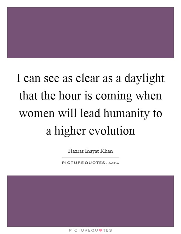 I can see as clear as a daylight that the hour is coming when women will lead humanity to a higher evolution Picture Quote #1