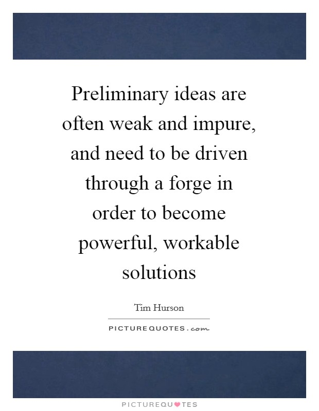 Preliminary ideas are often weak and impure, and need to be driven through a forge in order to become powerful, workable solutions Picture Quote #1