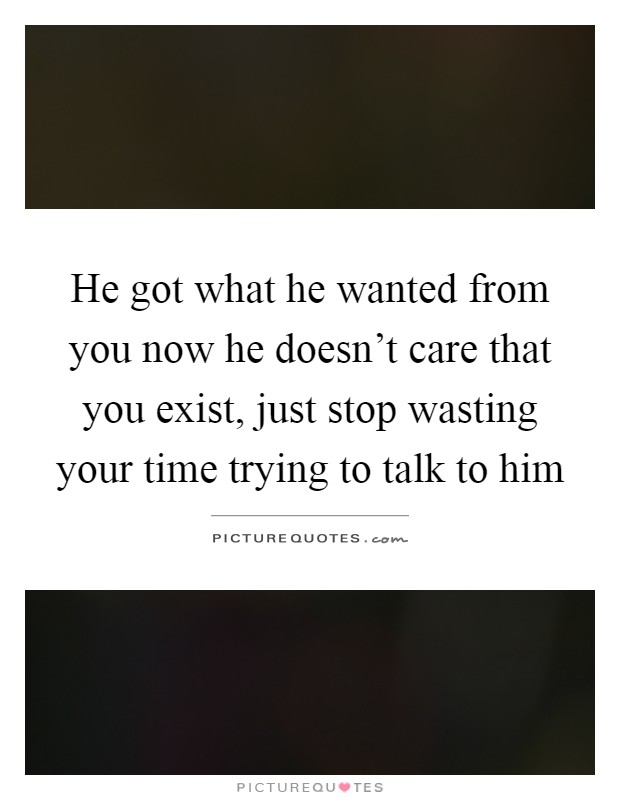 He got what he wanted from you now he doesn't care that you exist, just stop wasting your time trying to talk to him Picture Quote #1