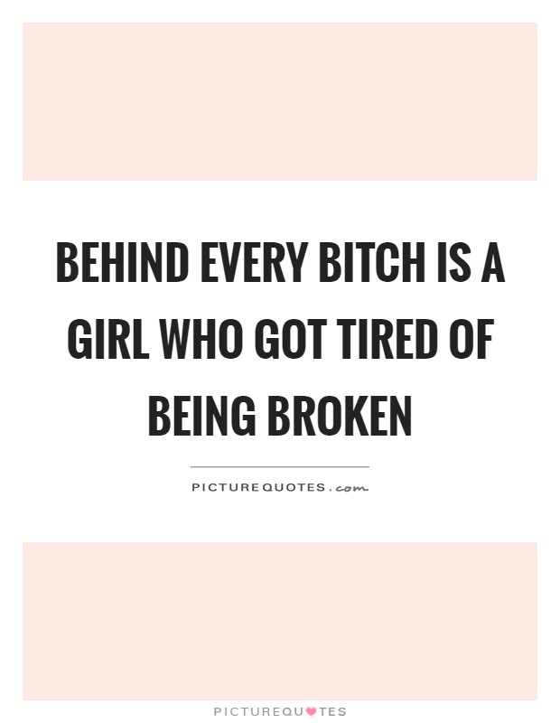 Behind every bitch is a girl who got tired of being broken Picture Quote #1