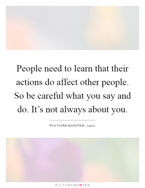 People need to learn that their actions do affect other people. So be careful what you say and do. It's not always about you Picture Quote #1