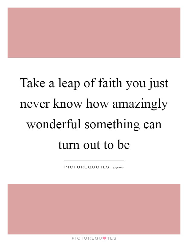 Take a leap of faith you just never know how amazingly wonderful something can turn out to be Picture Quote #1