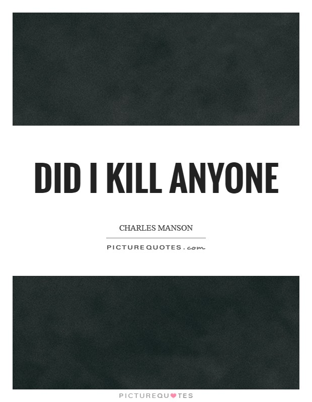 Did I kill anyone Picture Quote #1