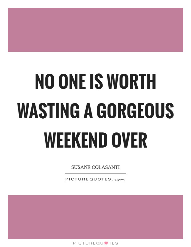 No one is worth wasting a gorgeous weekend over Picture Quote #1