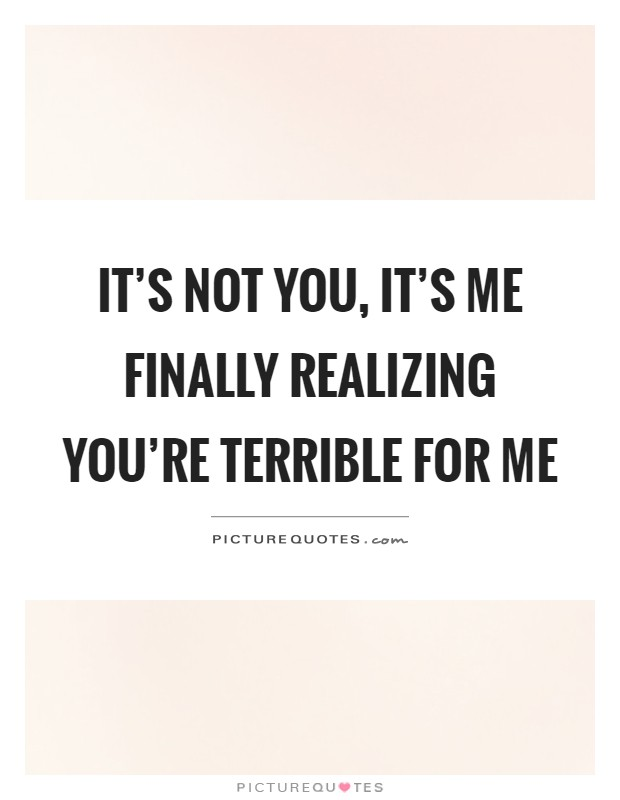 It's not you, it's me finally realizing you're terrible for me Picture Quote #1