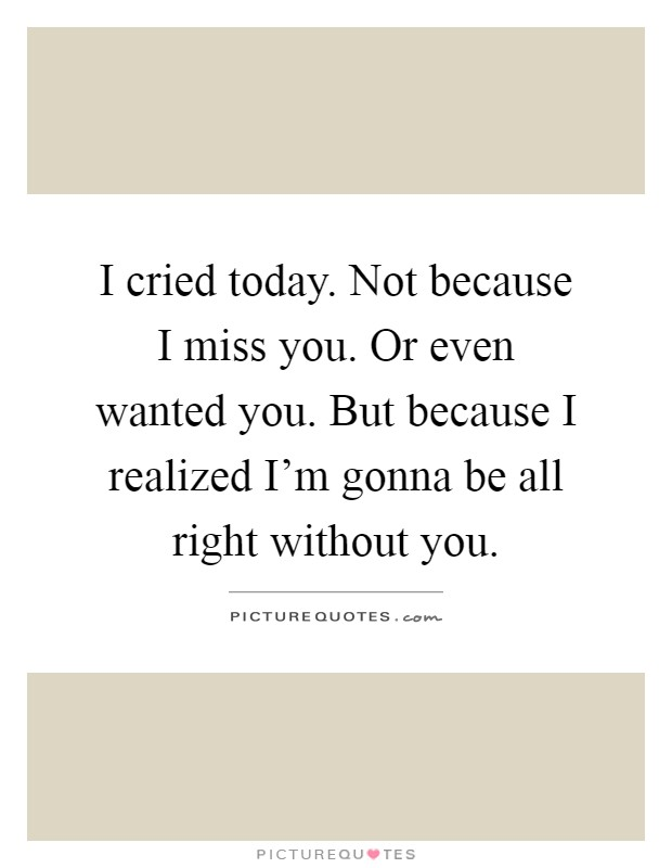 I cried today. Not because I miss you. Or even wanted you. But because I realized I'm gonna be all right without you Picture Quote #1