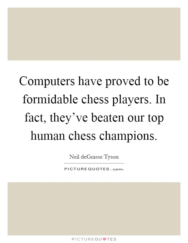 Computers have proved to be formidable chess players. In fact, they've beaten our top human chess champions Picture Quote #1