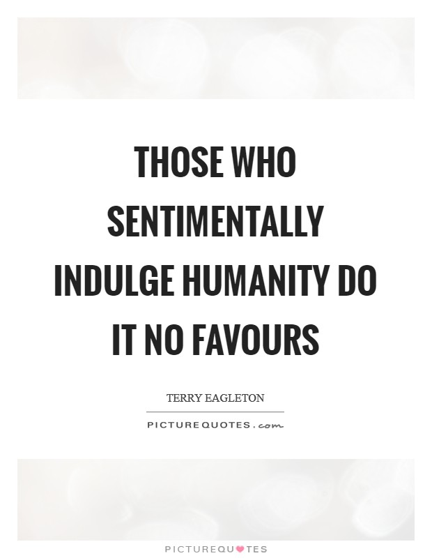 Those who sentimentally indulge humanity do it no favours Picture Quote #1