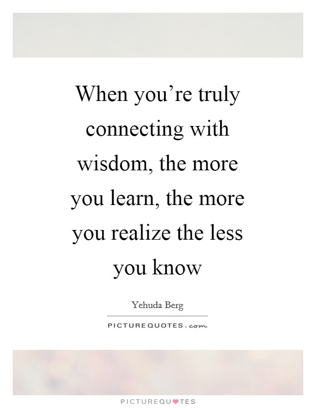 When you're truly connecting with wisdom, the more you learn, the more you realize the less you know Picture Quote #1