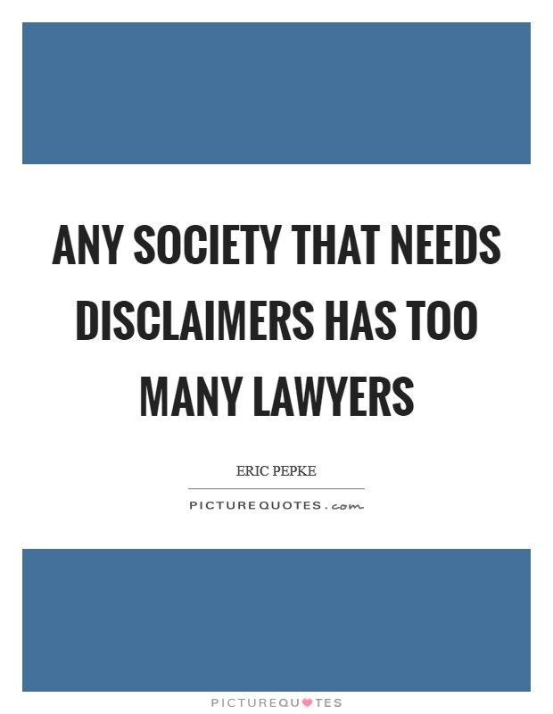 Any society that needs disclaimers has too many lawyers Picture Quote #1