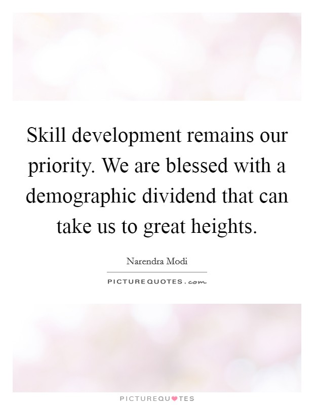 Skill development remains our priority. We are blessed with a demographic dividend that can take us to great heights Picture Quote #1