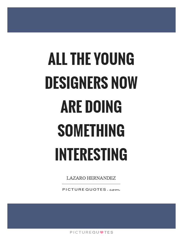 All the young designers now are doing something interesting Picture Quote #1
