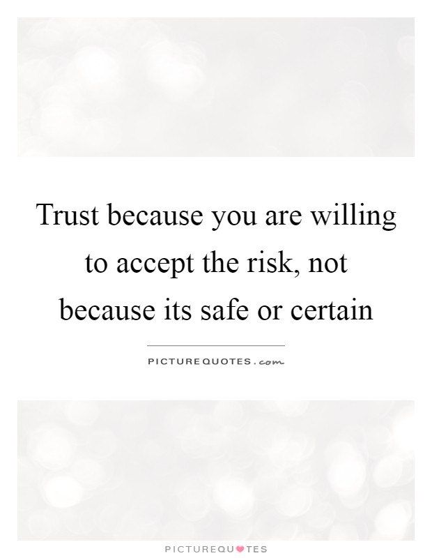Trust because you are willing to accept the risk, not because its safe or certain Picture Quote #1