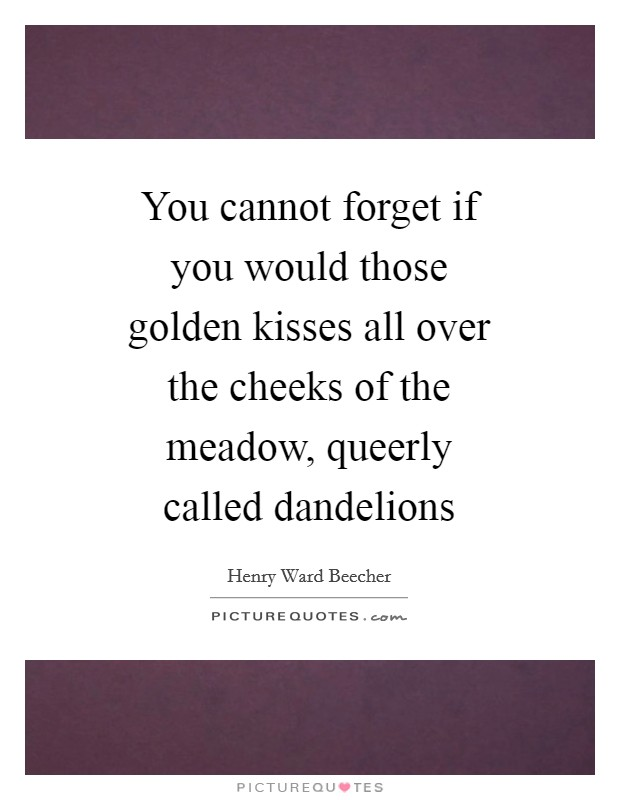 You cannot forget if you would those golden kisses all over the cheeks of the meadow, queerly called dandelions Picture Quote #1
