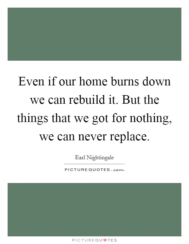 Even if our home burns down we can rebuild it. But the things that we got for nothing, we can never replace Picture Quote #1
