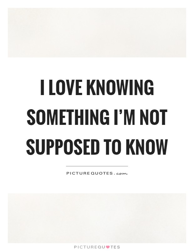 I love knowing something I'm not supposed to know Picture Quote #1