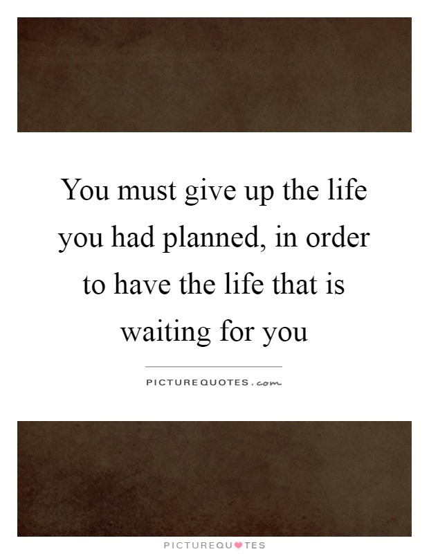 You must give up the life you had planned, in order to have the life that is waiting for you Picture Quote #1