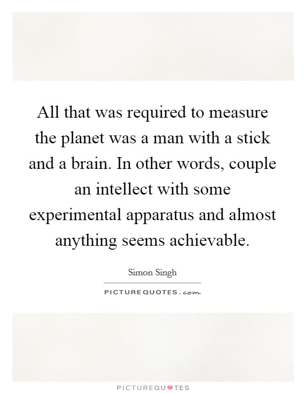 All that was required to measure the planet was a man with a stick and a brain. In other words, couple an intellect with some experimental apparatus and almost anything seems achievable Picture Quote #1