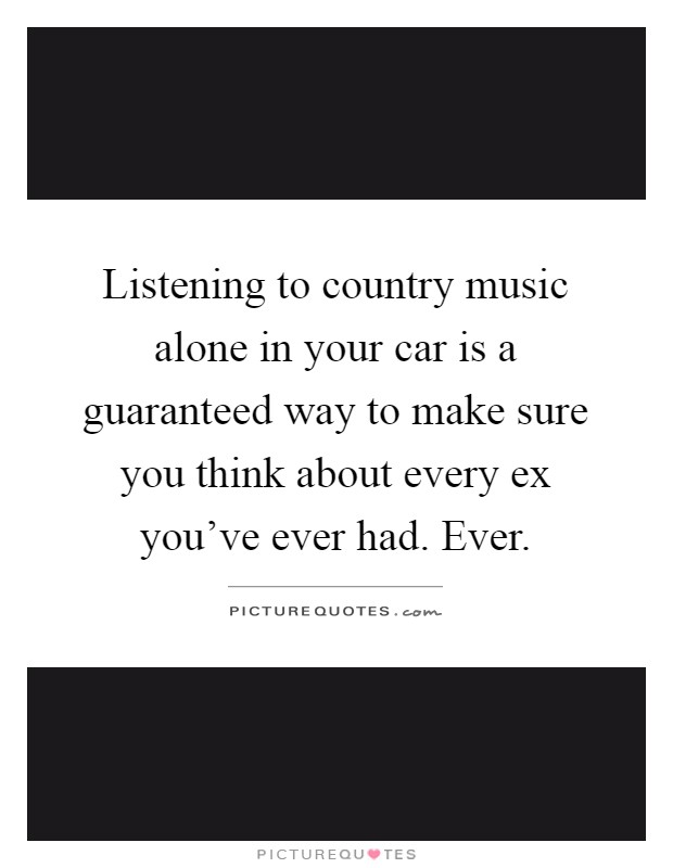 Listening to country music alone in your car is a guaranteed way to make sure you think about every ex you've ever had. Ever Picture Quote #1