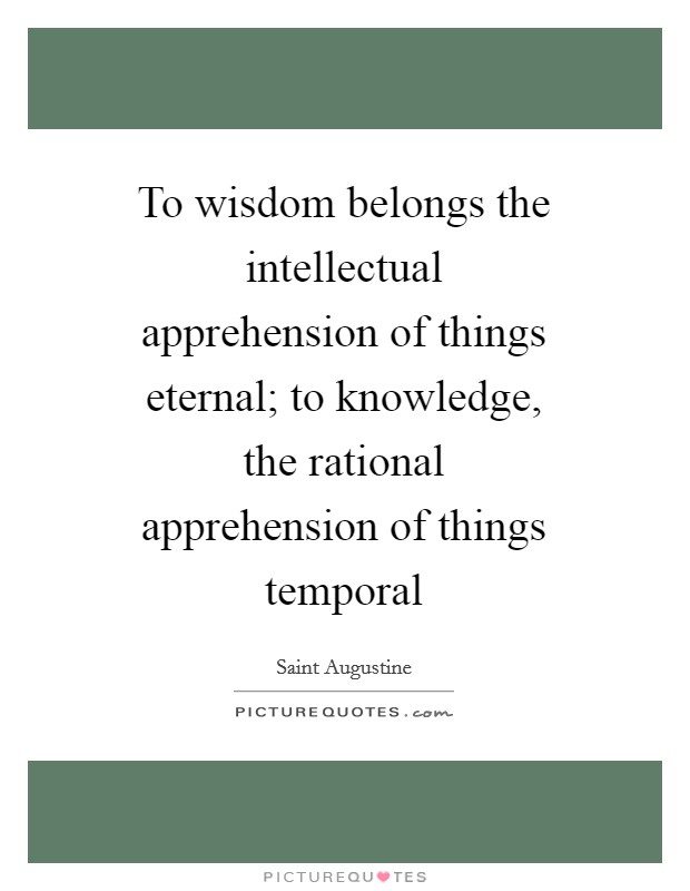 To wisdom belongs the intellectual apprehension of things eternal; to knowledge, the rational apprehension of things temporal Picture Quote #1