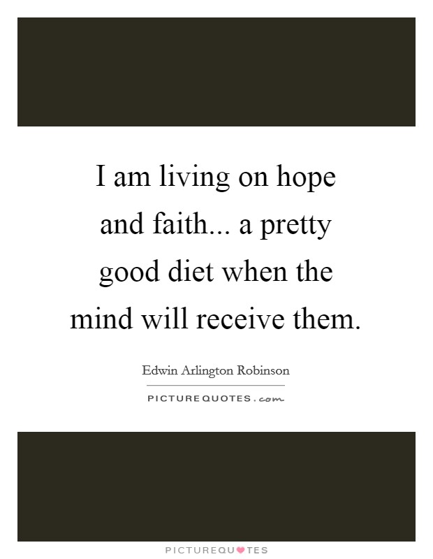 I am living on hope and faith... a pretty good diet when the mind will receive them Picture Quote #1