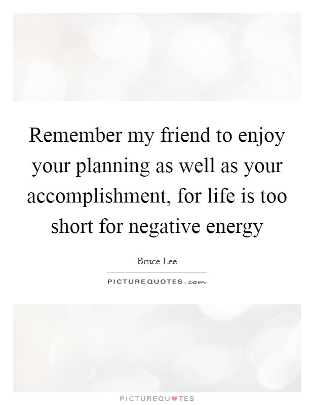 Remember my friend to enjoy your planning as well as your accomplishment, for life is too short for negative energy Picture Quote #1