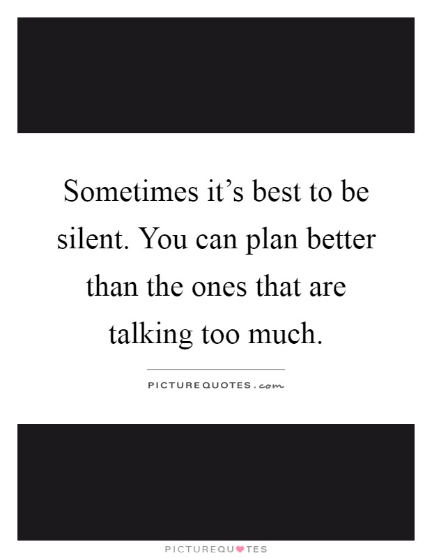 Sometimes it's best to be silent. You can plan better than the ones that are talking too much Picture Quote #1