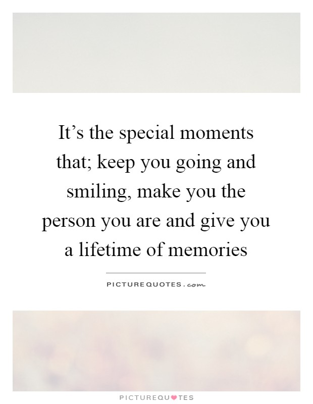 It's the special moments that; keep you going and smiling, make you the person you are and give you a lifetime of memories Picture Quote #1
